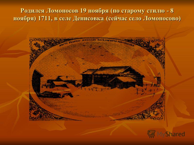 Родился Ломоносов 19 ноября (по старому стилю - 8 ноября) 1711, в селе Денисовка (сейчас село Ломоносово)