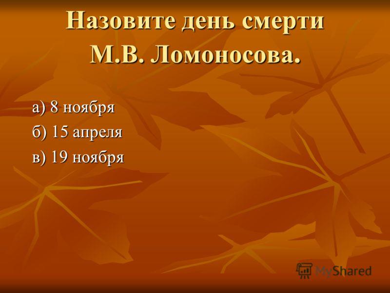 Назовите день смерти М.В. Ломоносова. а) 8 ноября а) 8 ноября б) 15 апреля б) 15 апреля в) 19 ноября в) 19 ноября