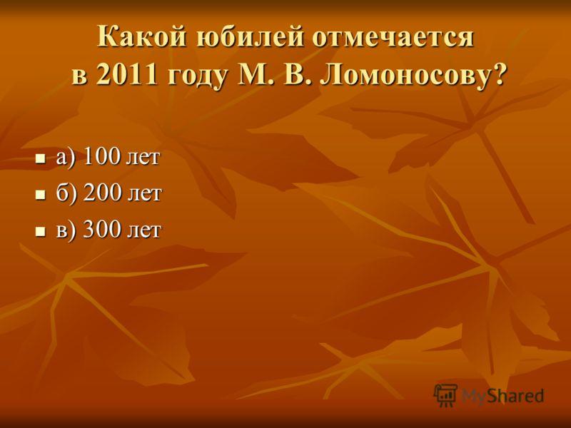 Какой юбилей отмечается в 2011 году М. В. Ломоносову? а) 100 лет а) 100 лет б) 200 лет б) 200 лет в) 300 лет в) 300 лет