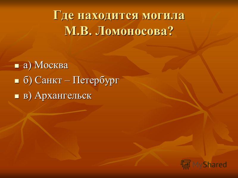 Где находится могила М.В. Ломоносова? а) Москва а) Москва б) Санкт – Петербург б) Санкт – Петербург в) Архангельск в) Архангельск