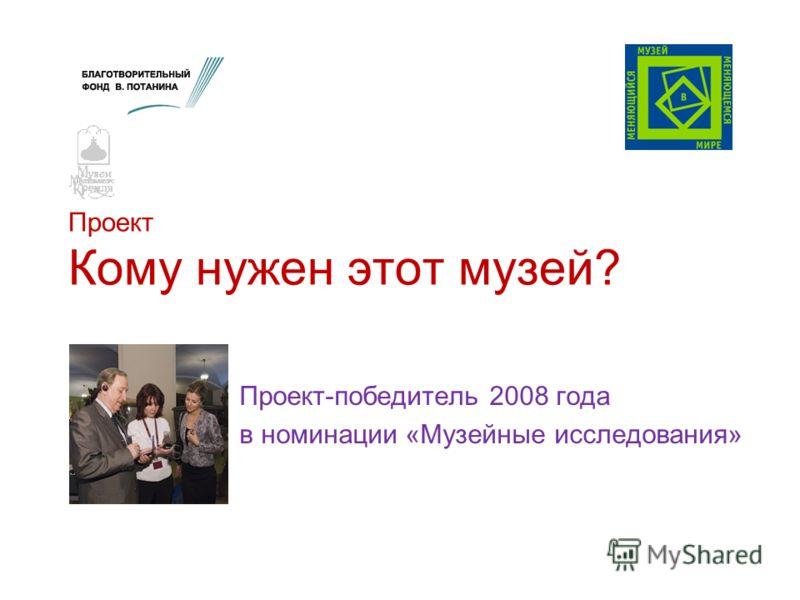 Проект Кому нужен этот музей? Проект-победитель 2008 года в номинации «Музейные исследования»