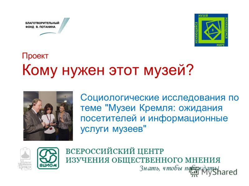 Социологические исследования по теме Музеи Кремля: ожидания посетителей и информационные услуги музеев Проект Кому нужен этот музей?