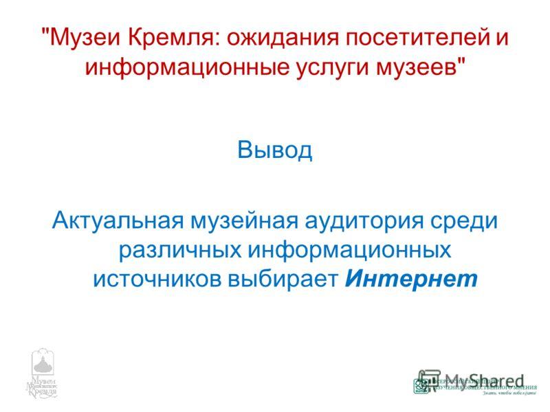 Музеи Кремля: ожидания посетителей и информационные услуги музеев Вывод Актуальная музейная аудитория среди различных информационных источников выбирает Интернет