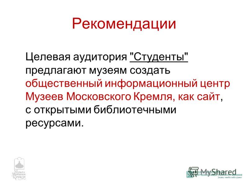 Рекомендации Целевая аудитория Студенты предлагают музеям создать общественный информационный центр Музеев Московского Кремля, как сайт, с открытыми библиотечными ресурсами.