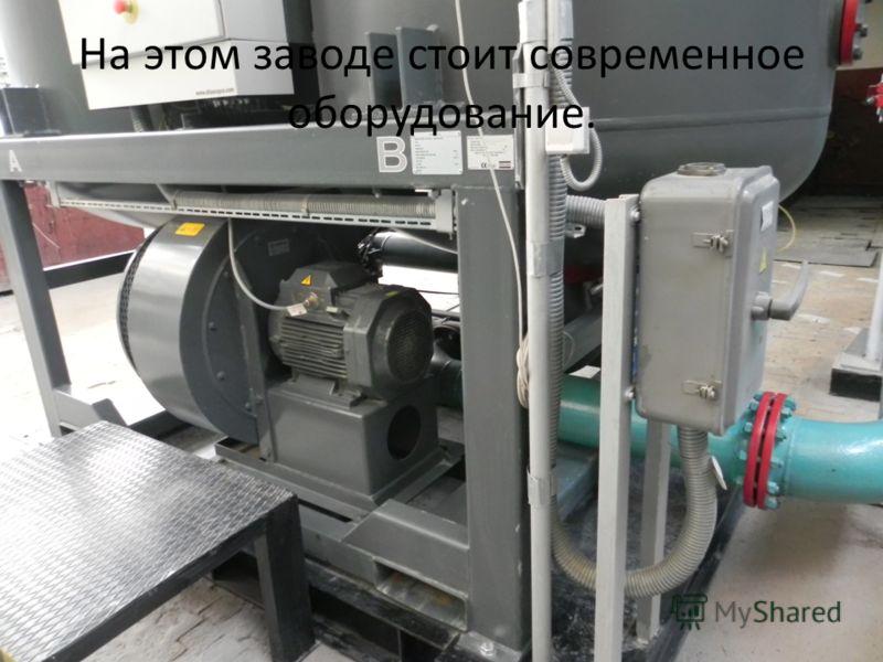 На этом заводе стоит современное оборудование.