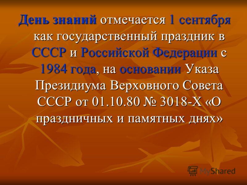 День знаний отмечается 1 сентября как государственный праздник в СССР и Российской Федерации с 1984 года, на основании Указа Президиума Верховного Совета СССР от 01.10.80 3018-X «О праздничных и памятных днях»