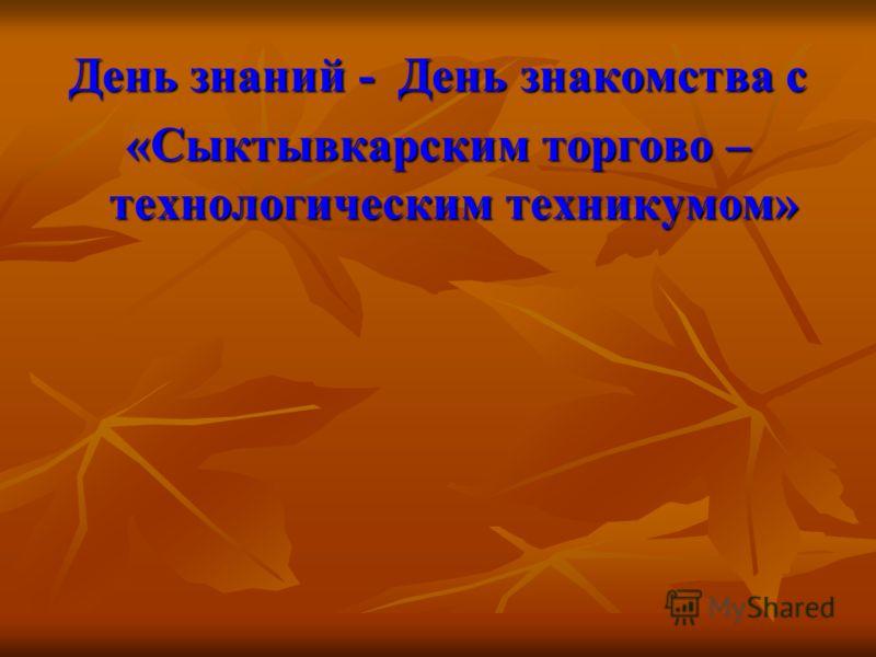 День знаний - День знакомства с «Сыктывкарским торгово – технологическим техникумом»