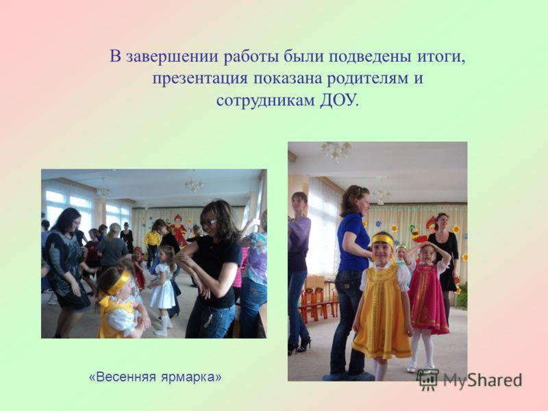 В завершении работы были подведены итоги, презентация показана родителям и сотрудникам ДОУ. «Весенняя ярмарка»