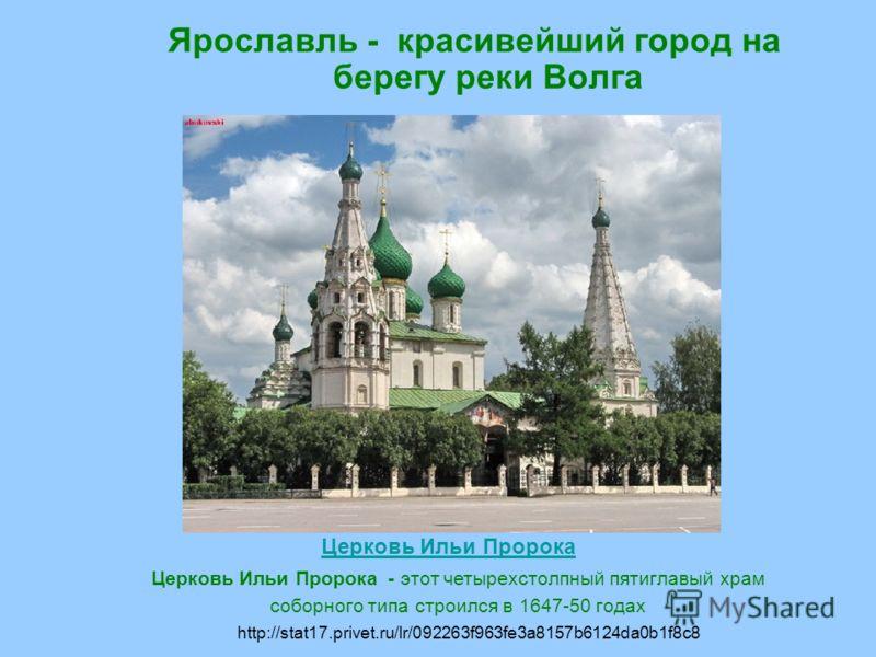 Ярославль - красивейший город на берегу реки Волга Церковь Ильи Пророка Церковь Ильи Пророка - этот четырехстолпный пятиглавый храм соборного типа строился в 1647-50 годах http://stat17.privet.ru/lr/092263f963fe3a8157b6124da0b1f8c8