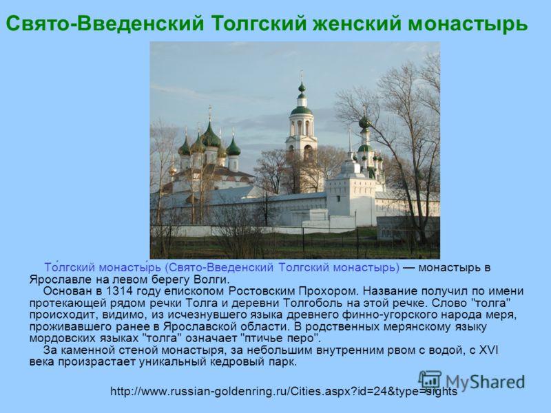 http://www.russian-goldenring.ru/Cities.aspx?id=24&type=sights То́лгский монасты́рь (Свято-Введенский Толгский монастырь) монастырь в Ярославле на левом берегу Волги. Основан в 1314 году епископом Ростовским Прохором. Название получил по имени протек