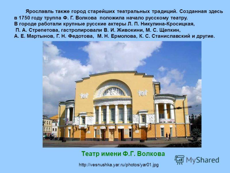 http://vesnushka.yar.ru/photos/yar01.jpg Театр имени Ф.Г. Волкова Ярославль также город старейших театральных традиций. Созданная здесь в 1750 году труппа Ф. Г. Волкова положила начало русскому театру. В городе работали крупные русские актеры Л. П. Н
