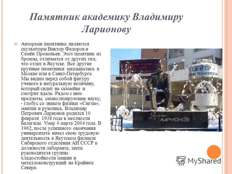 Памятник академику Владимиру Ларионову Авторами памятника являются скульпторы Виктор Федоров и Семён Прокопьев. Этот памятник из бронзы, отличается от других тем, что отлит в Якутске. Все другие крупные памятники заказывались в Москве или в Санкт-Пет