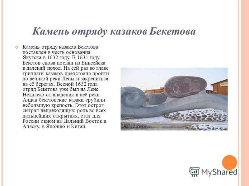 Камень отряду казаков Бекетова Камень отряду казаков Бекетова поставлен в честь основания Якутска в 1632 году. В 1631 году Бекетов снова послан из Енисейска в далекий поход. На сей раз во главе тридцати казаков предстояло пройти до великой реки Лены