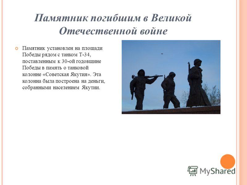 Памятник погибшим в Великой Отечественной войне Памятник установлен на площади Победы рядом с танком Т-34, поставленным к 30-ой годовщине Победы в память о танковой колонне «Советская Якутия». Эта колонна была построена на деньги, собранными населени