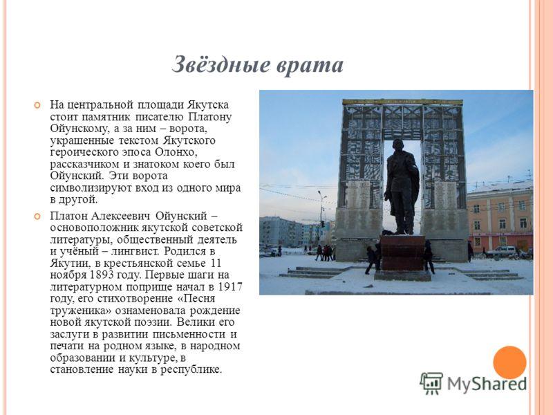 Звёздные врата На центральной площади Якутска стоит памятник писателю Платону Ойунскому, а за ним – ворота, украшенные текстом Якутского героического эпоса Олонхо, рассказчиком и знатоком коего был Ойунский. Эти ворота символизируют вход из одного ми