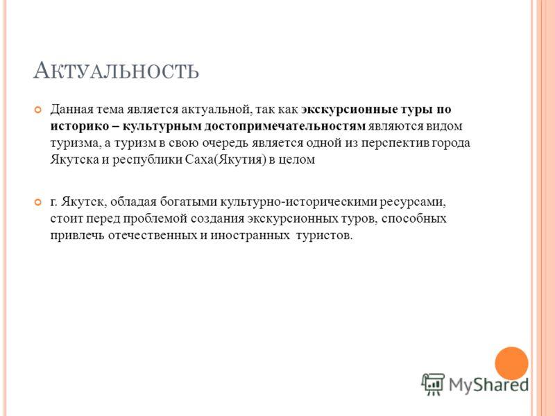 А КТУАЛЬНОСТЬ Данная тема является актуальной, так как экскурсионные туры по историко – культурным достопримечательностям являются видом туризма, а туризм в свою очередь является одной из перспектив города Якутска и республики Саха(Якутия) в целом г.