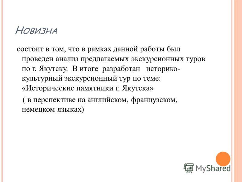 Н ОВИЗНА состоит в том, что в рамках данной работы был проведен анализ предлагаемых экскурсионных туров по г. Якутску. В итоге разработан историко- культурный экскурсионный тур по теме: «Исторические памятники г. Якутска» ( в перспективе на английско
