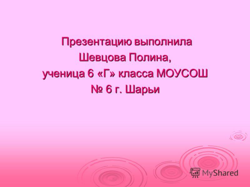 Презентацию выполнила Презентацию выполнила Шевцова Полина, ученица 6 «Г» класса МОУСОШ 6 г. Шарьи 6 г. Шарьи
