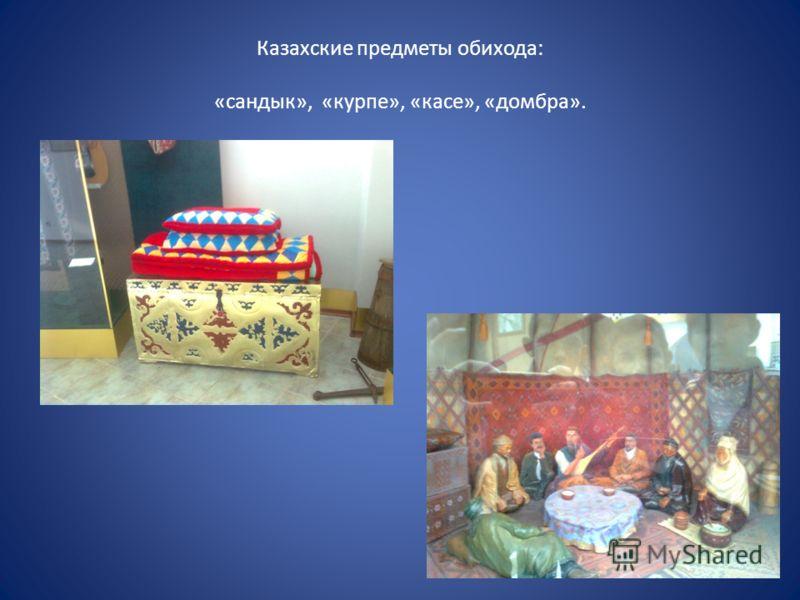 Казахские предметы обихода: «сандык», «курпе», «касе», «домбра».