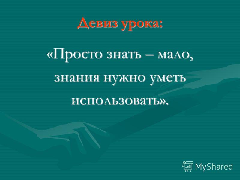 Девиз урока: «Просто знать – мало, знания нужно уметь использовать».
