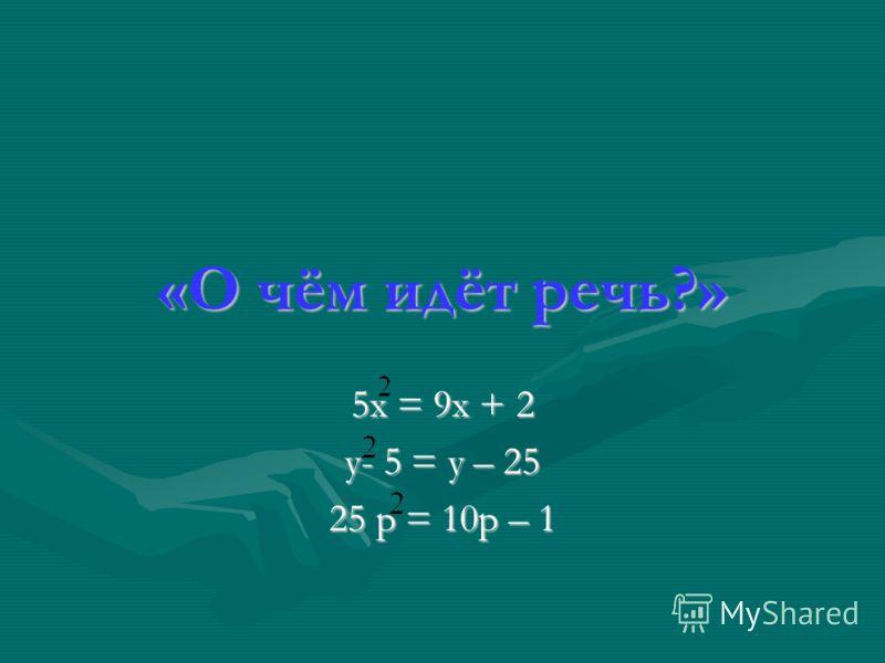 «О чём идёт речь?» 5х = 9х + 2 у- 5 = у – 25 25 р = 10р – 1