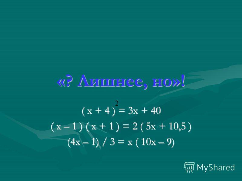 «? Лишнее, но»! ( х + 4 ) = 3х + 40 ( х – 1 ) ( х + 1 ) = 2 ( 5х + 10,5 ) (4х – 1) / 3 = х ( 10х – 9)