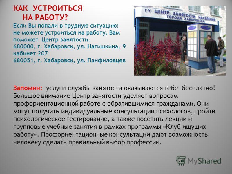 КАК УСТРОИТЬСЯ НА РАБОТУ? Если Вы попали в трудную ситуацию: не можете устроиться на работу, Вам поможет Центр занятости. 680000, г. Хабаровск, ул. Нагишкина, 9 кабинет 207 680051, г. Хабаровск, ул. Панфиловцев Запомни: услуги службы занятости оказыв