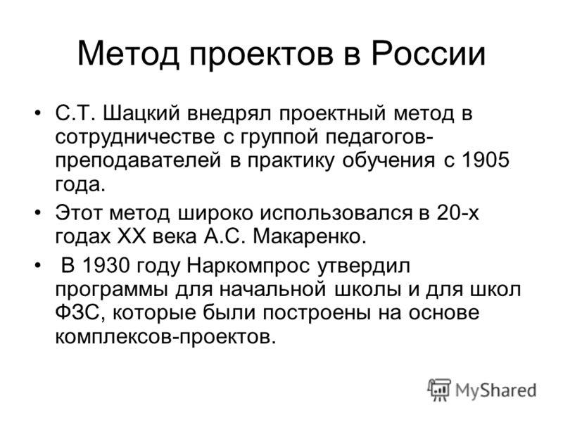 Метод проектов в России С.Т. Шацкий внедрял проектный метод в сотрудничестве с группой педагогов- преподавателей в практику обучения с 1905 года. Этот метод широко использовался в 20-х годах ХХ века А.С. Макаренко. В 1930 году Наркомпрос утвердил про