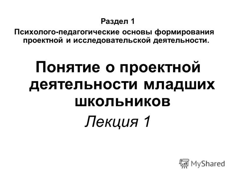 Раздел 1 Психолого-педагогические основы формирования проектной и исследовательской деятельности. Понятие о проектной деятельности младших школьников Лекция 1