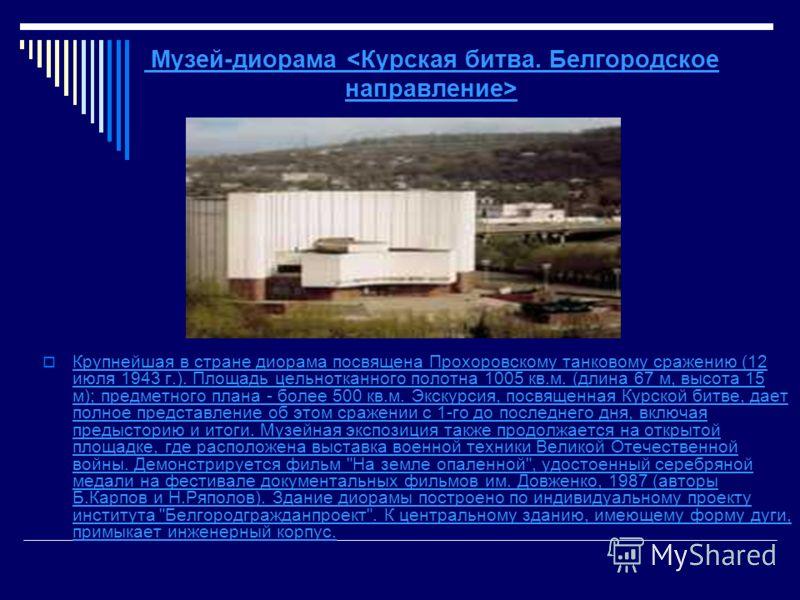 Музей-диорама  Крупнейшая в стране диорама посвящена Прохоровскому танковому сражению (12 июля 1943 г.). Площадь цельнотканного полотна 1005 кв.м. (длина 67 м, высота 15 м); предметного плана - более 500 кв.м. Экскурсия, посвященная Курской битве, да