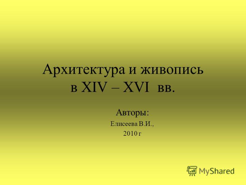 Архитектура и живопись в XIV – XVI вв. Авторы: Елисеева В.И., 2010 г