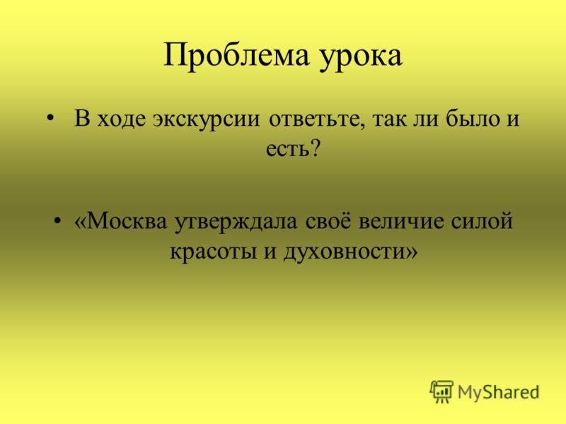 Проблема урока В ходе экскурсии ответьте, так ли было и есть? «Москва утверждала своё величие силой красоты и духовности»