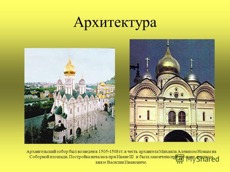 Архитектура Архангельский собор был возведен в 1505-1508 гг. в честь архангела Михаила Алевизом Новым на Соборной площади. Постройка началась при Иване III и была закончена при его сыне, великом князе Василии Ивановиче.