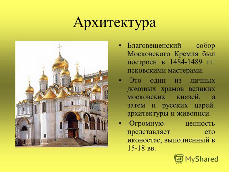 Архитектура Благовещенский собор Московского Кремля был построен в 1484-1489 гг. псковскими мастерами. Это один из личных домовых храмов великих московских князей, а затем и русских царей. архитектуры и живописи. Огромную ценность представляет его ик