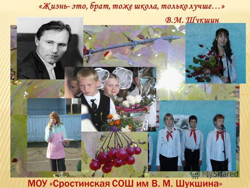 «Жизнь- это, брат, тоже школа, только лучше…» В.М. Шукшин МОУ «Сростинская СОШ им В. М. Шукшина»