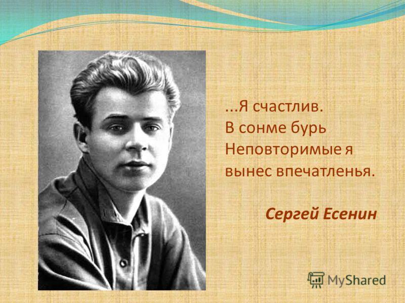 ...Я счастлив. В сонме бурь Неповторимые я вынес впечатленья. Сергей Есенин