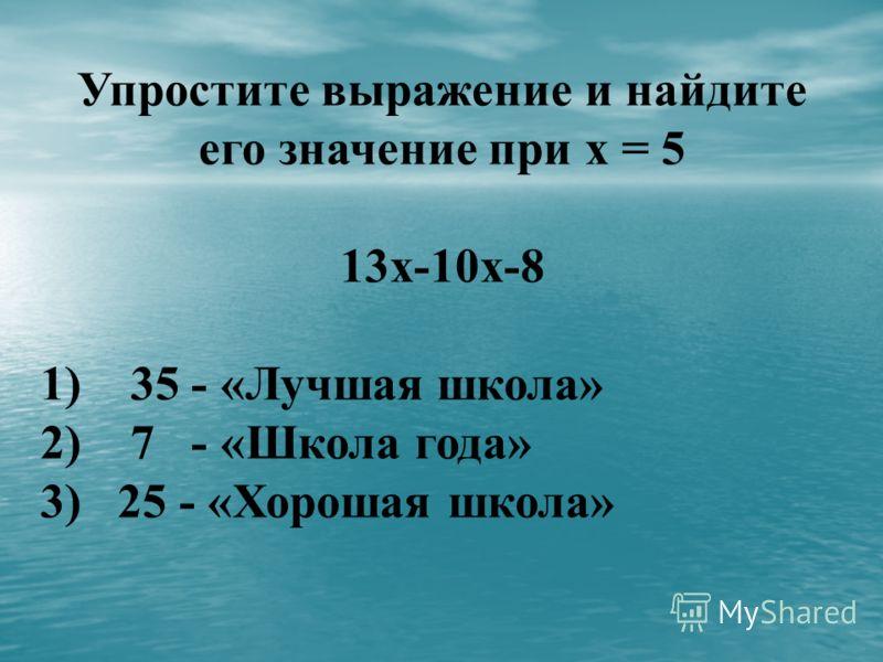 Упростите выражение и найдите его значение при х = 5 13х-10х-8 1) 35 - «Лучшая школа» 2) 7 - «Школа года» 3) 25 - «Хорошая школа»