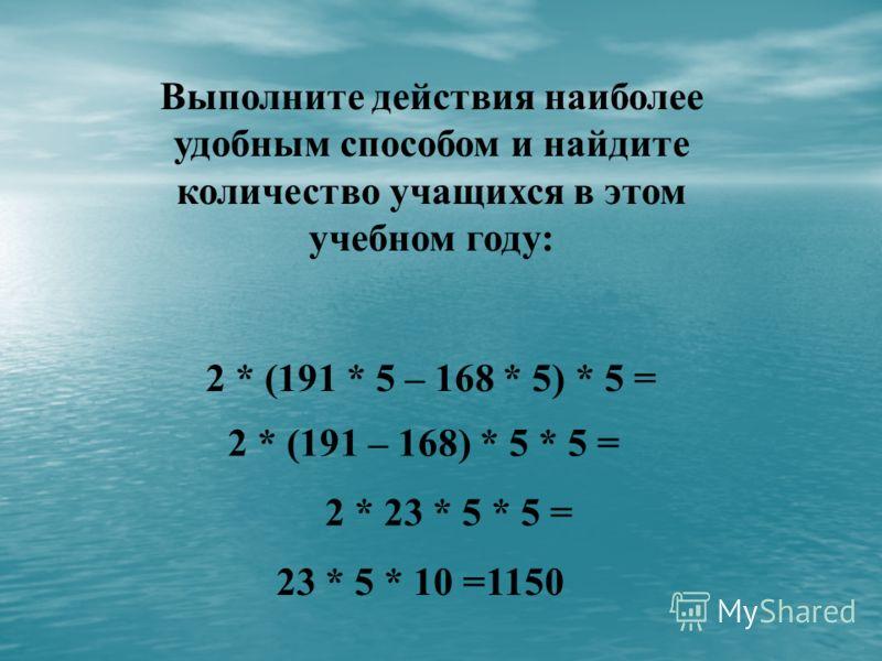Выполните действия наиболее удобным способом и найдите количество учащихся в этом учебном году: 2 * (191 * 5 – 168 * 5) * 5 = 2 * (191 – 168) * 5 * 5 = 2 * 23 * 5 * 5 = 23 * 5 * 10 =1150