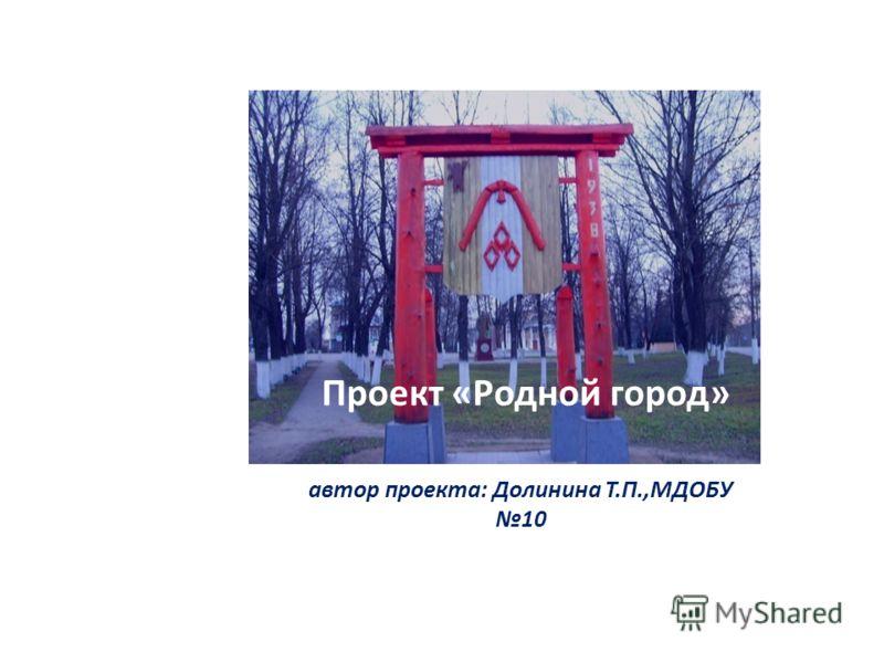 Проект «Родной город» автор проекта: Долинина Т.П.,МДОБУ 10