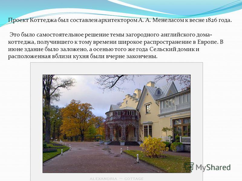Проект Коттеджа был составлен архитектором А. А. Менеласом к весне 1826 года. Это было самостоятельное решение темы загородного английского дома- коттеджа, получившего к тому времени широкое распространение в Европе. В июне здание было заложено, а ос