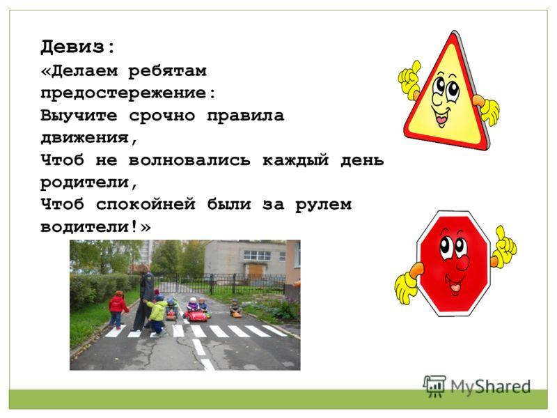 Девиз: «Делаем ребятам предостережение: Выучите срочно правила движения, Чтоб не волновались каждый день родители, Чтоб спокойней были за рулем водители!»