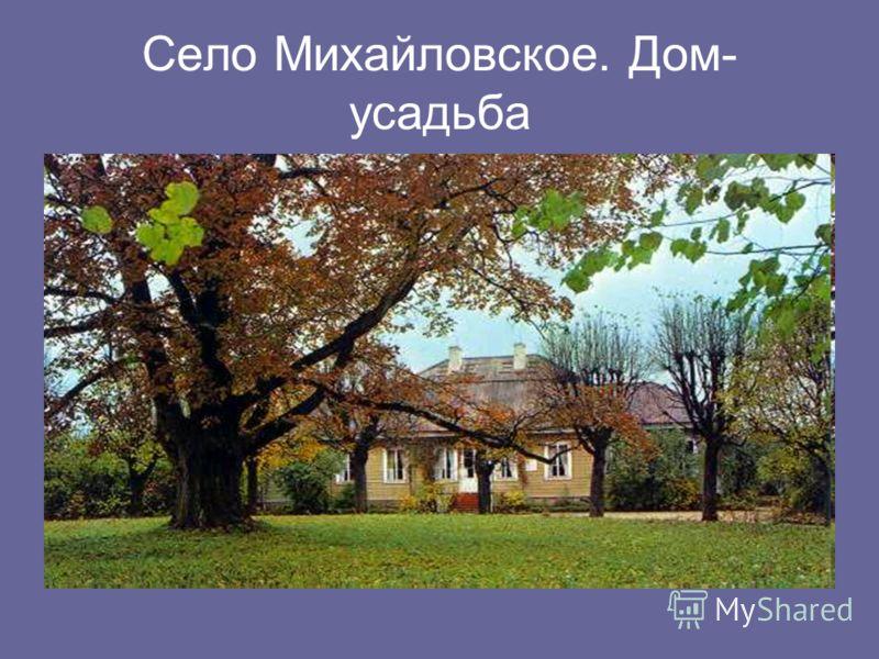 Село Михайловское. Дом- усадьба
