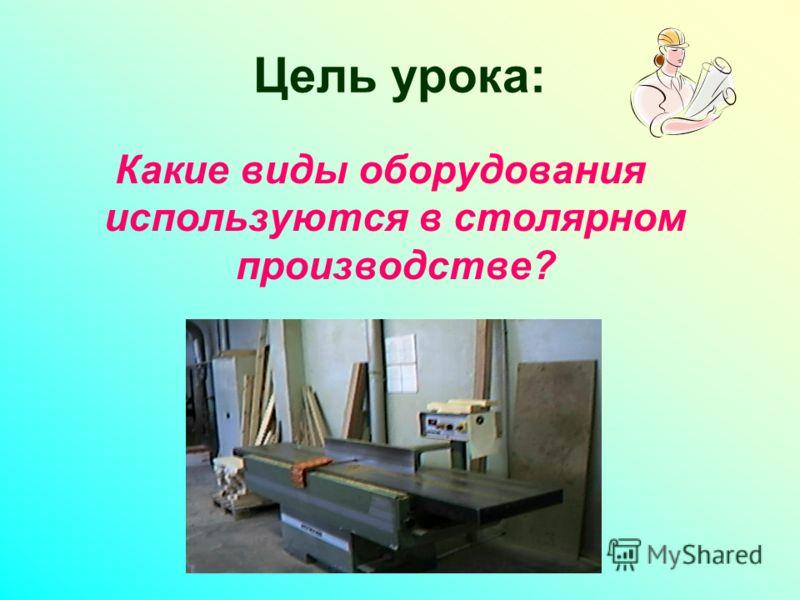 Цель урока: Какие виды оборудования используются в столярном производстве?