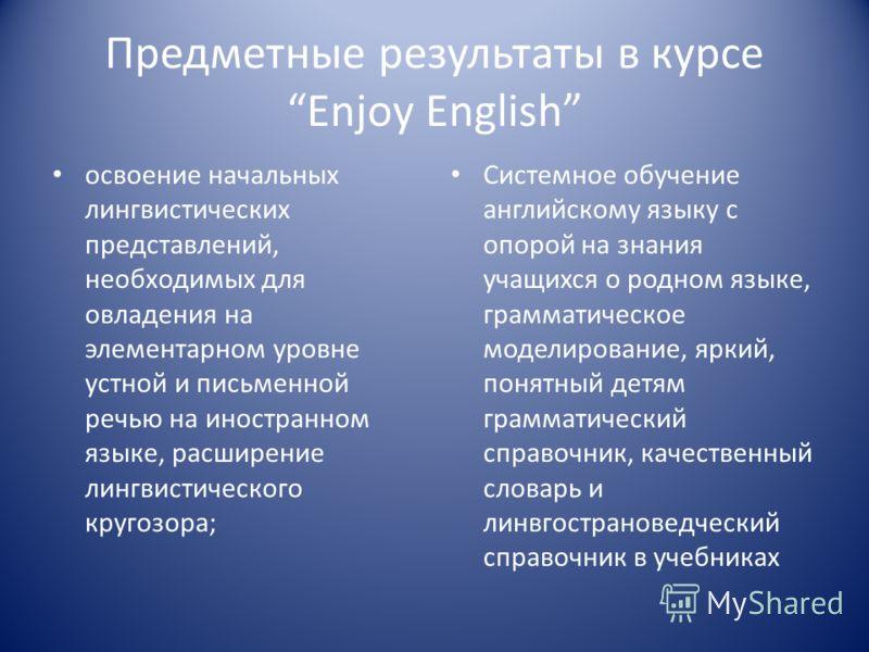 Предметные результаты в курсе Enjoy English освоение начальных лингвистических представлений, необходимых для овладения на элементарном уровне устной и письменной речью на иностранном языке, расширение лингвистического кругозора; Системное обучение а
