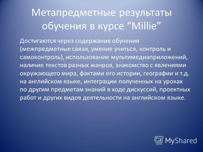 Метапредметные результаты обучения в курсе Millie Достигаются через содержание обучения (межпредметные связи, умение учиться, контроль и самоконтроль), использование мультимедиаприложений, наличие текстов разных жанров, знакомство с явлениями окружаю