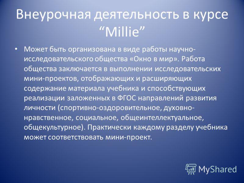 Внеурочная деятельность в курсе Millie Может быть организована в виде работы научно- исследовательского общества «Окно в мир». Работа общества заключается в выполнении исследовательских мини-проектов, отображающих и расширяющих содержание материала у