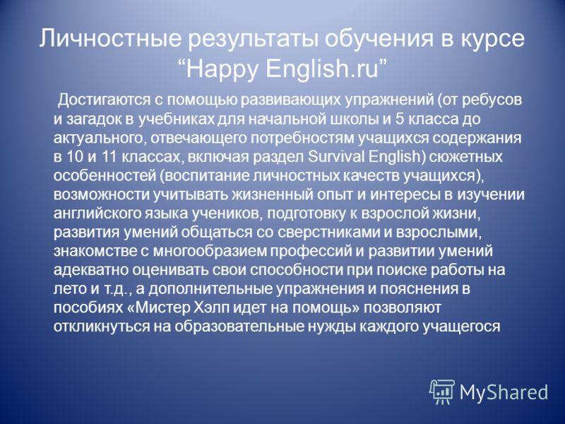 Личностные результаты обучения в курсе Happy English.ru Достигаются с помощью развивающих упражнений (от ребусов и загадок в учебниках для начальной школы и 5 класса до актуального, отвечающего потребностям учащихся содержания в 10 и 11 классах, вклю