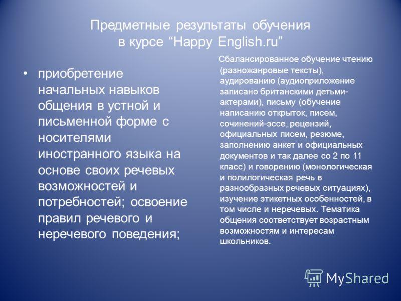 Предметные результаты обучения в курсе Happy English.ru приобретение начальных навыков общения в устной и письменной форме с носителями иностранного языка на основе своих речевых возможностей и потребностей; освоение правил речевого и неречевого пове