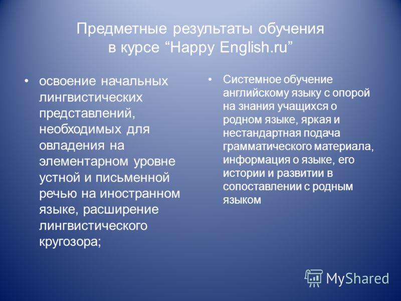 Предметные результаты обучения в курсе Happy English.ru освоение начальных лингвистических представлений, необходимых для овладения на элементарном уровне устной и письменной речью на иностранном языке, расширение лингвистического кругозора; Системно