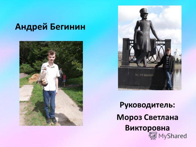 Андрей Бегинин Руководитель: Мороз Светлана Викторовна